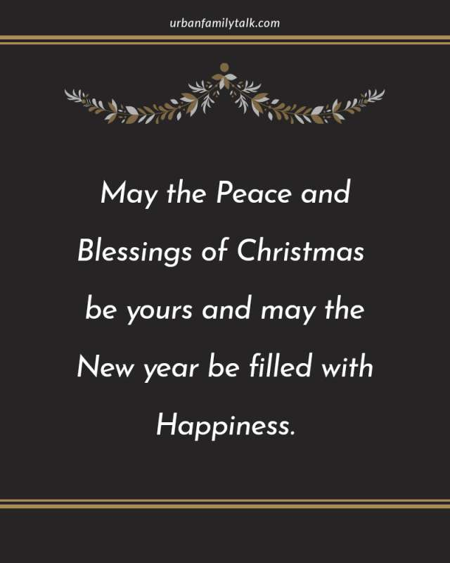 May the Peace and Blessings of Christmas be yours and may the New year be filled with Happiness.