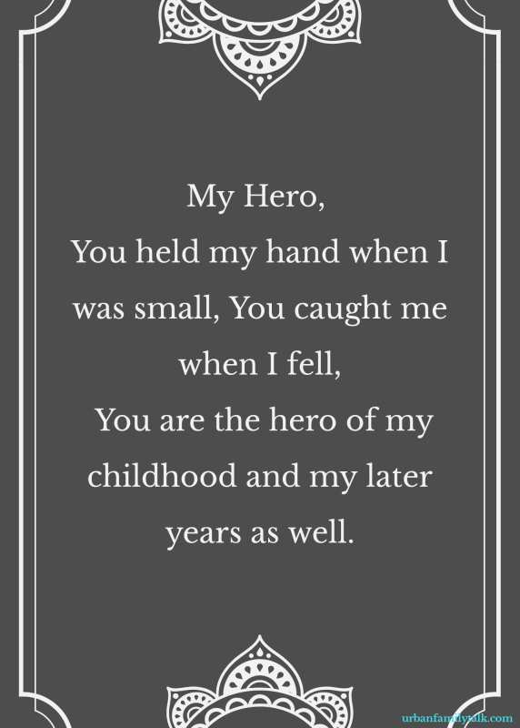 My Hero, You held my hand when I was small, You caught me when I fell, You are the hero of my childhood and my later years as well.