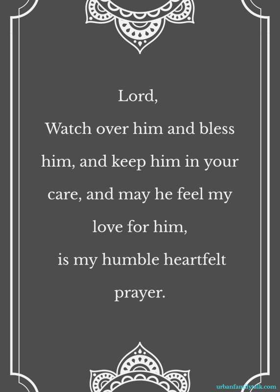 Lord, Watch over him and bless him, and keep him in your care, and may he feel my love for him, is my humble heartfelt prayer.