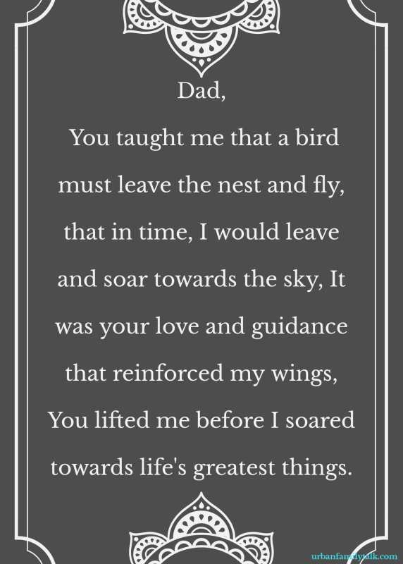 Dad, You taught me that a bird must leave the nest and fly, that in time, I would leave and soar towards the sky, It was your love and guidance that reinforced my wings, You lifted me before I soared towards life's greatest things.
