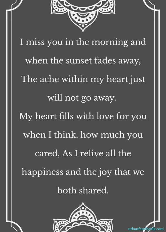 I miss you in the morning and when the sunset fades away, The ache within my heart just will not go away. My heart fills with love for you when I think, how much you cared, As I relive all the happiness and the joy that we both shared.