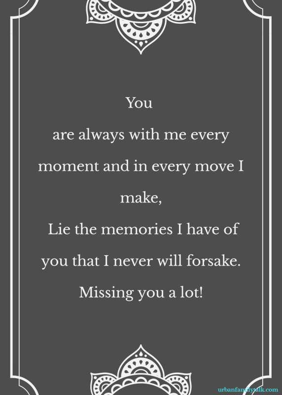 You are always with me every moment and in every move I make, Lie the memories I have of you that I never will forsake. Missing you a lot!