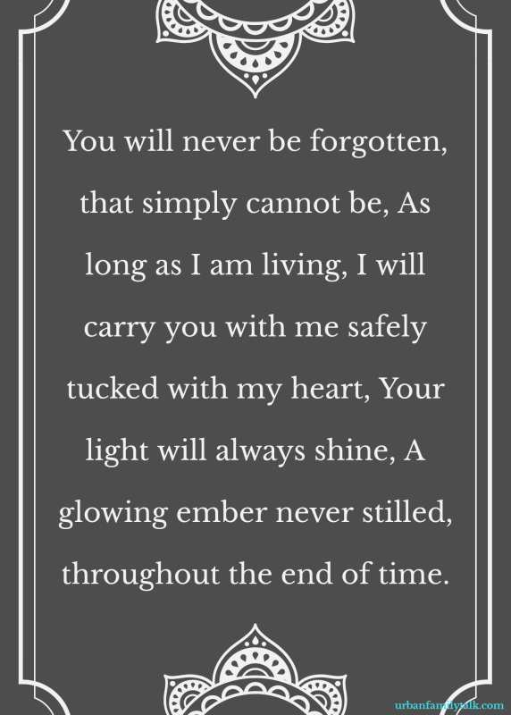 You will never be forgotten, that simply cannot be, As long as I am living, I will carry you with me safely tucked with my heart, Your light will always shine, A glowing ember never stilled, throughout the end of time.