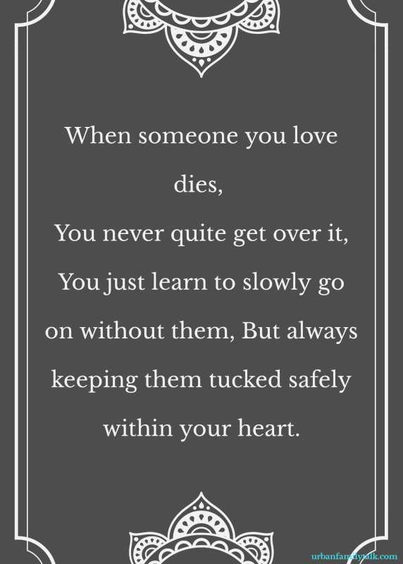 When someone you love dies, You never quite get over it, You just learn to slowly go on without them, But always keeping them tucked safely within your heart.
