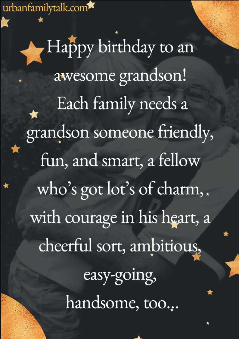 Happy birthday to an awesome grandson! Each family needs a grandson someone friendly, fun, and smart, a fellow who's got lot's of charm, with courage in his heart, a cheerful sort, ambitious, easy-going, handsome, too…