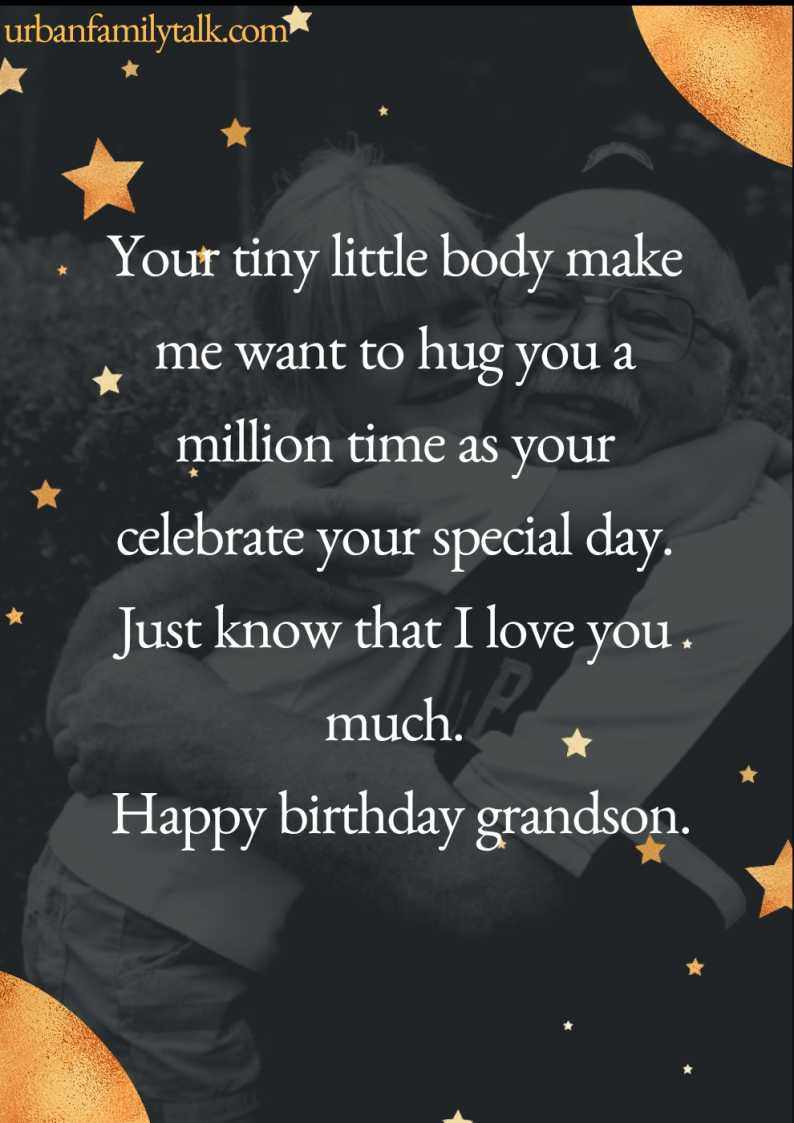 Your tiny little body makes me want to hug you a million time as your celebrate your special day. Just know that I love you much. Happy birthday grandson.