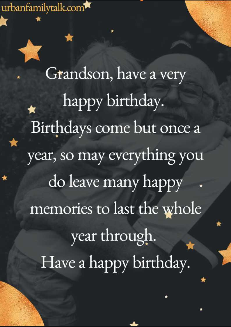 Grandson, have a very happy birthday. Birthdays come but once a year, so may everything you do leave many happy memories to last the whole year through. Have a happy birthday.