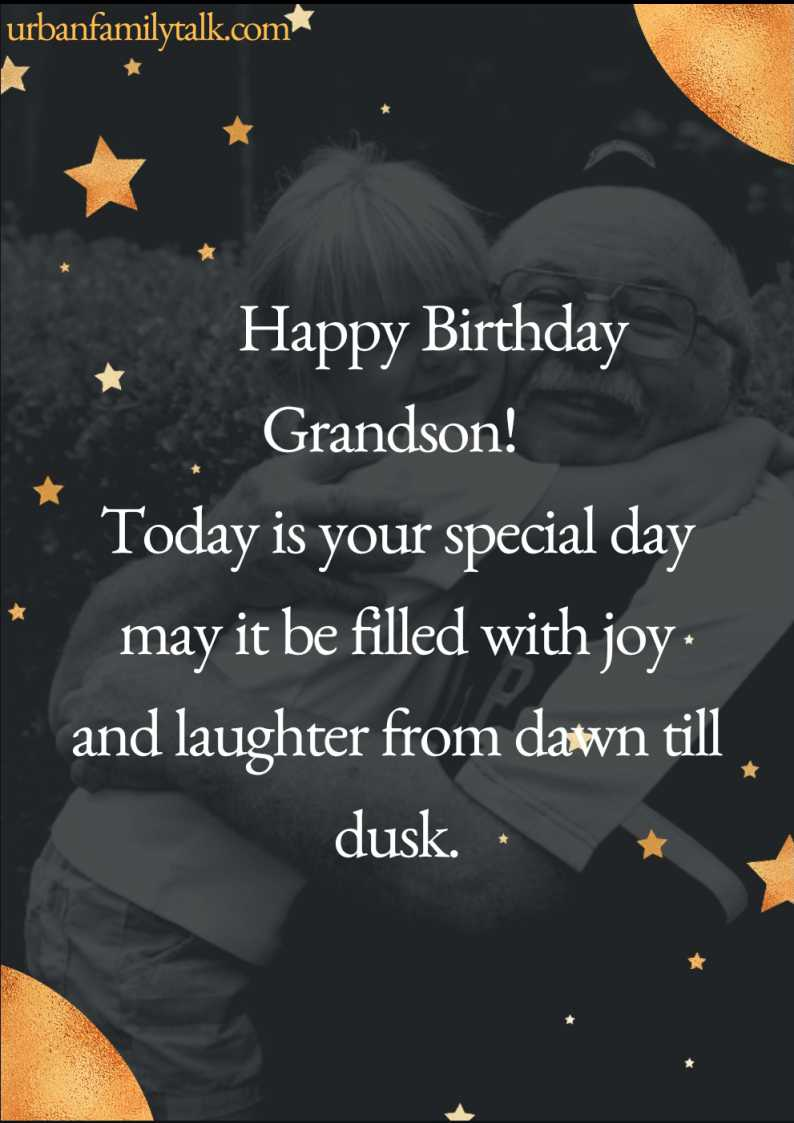 Happy Birthday Grandson! Today is your special day may it be filled with joy and laughter from dawn till dusk.