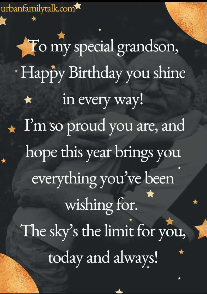 To my special grandson, Happy Birthday you shine in every way! I'm so proud you are, and I hope this year brings you everything you've been wishing for. The sky's the limit for you, today and always!