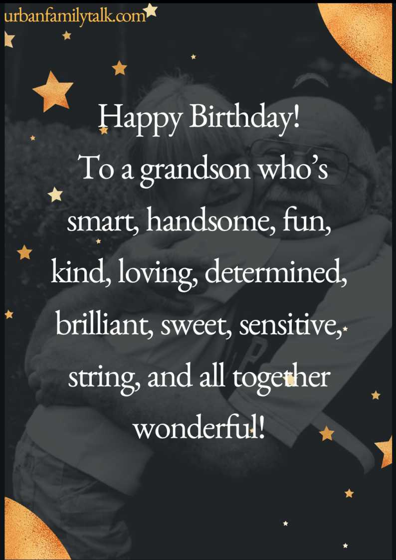 Happy Birthday! To a grandson who's smart, handsome, fun, kind, loving, determined, brilliant, sweet, sensitive, strong, and altogether wonderful!