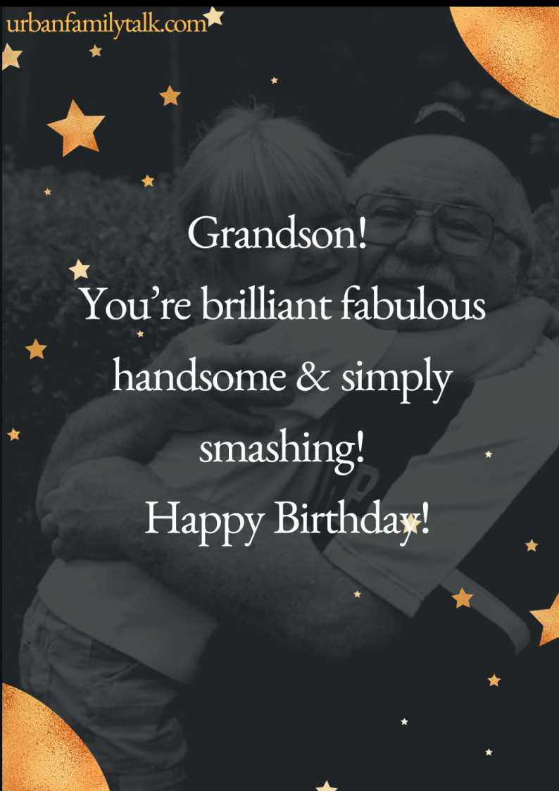 Grandson! You're brilliant fabulous handsome & simply smashing! Happy Birthday!