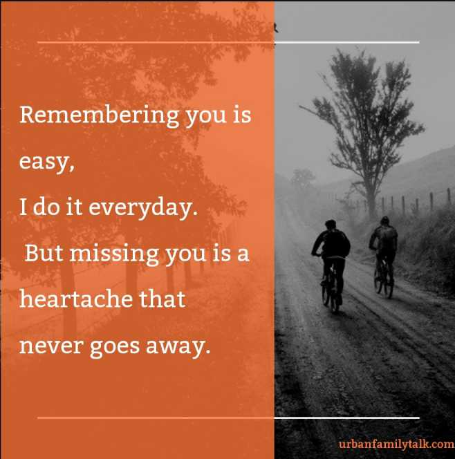 Remembering you is easy, I do it everyday. But missing you is a heartache that never goes away.