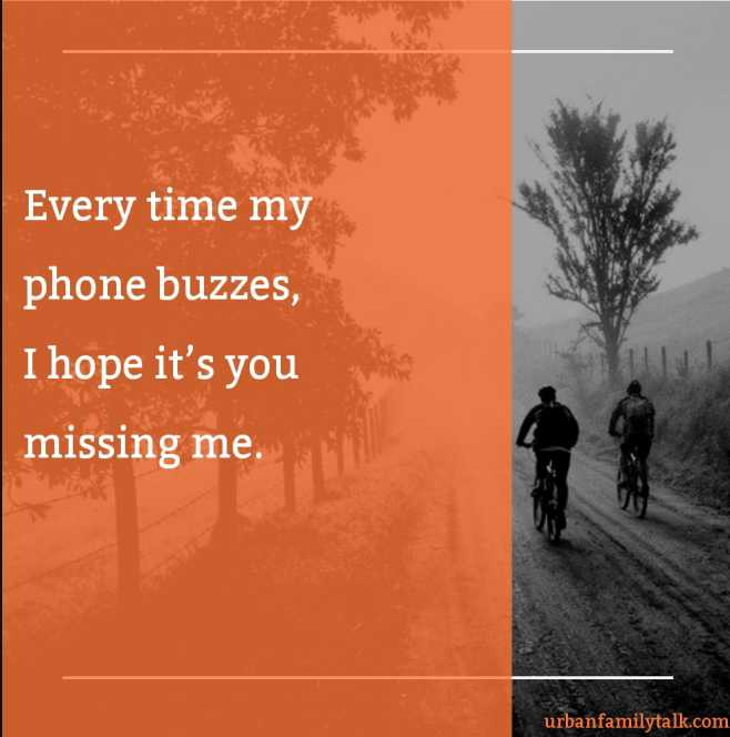 Every time my phone buzzes, I hope it's you missing me.