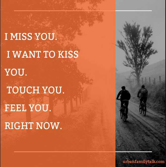I MISS YOU. I WANT TO KISS YOU. TOUCH YOU. FEEL YOU. RIGHT NOW.