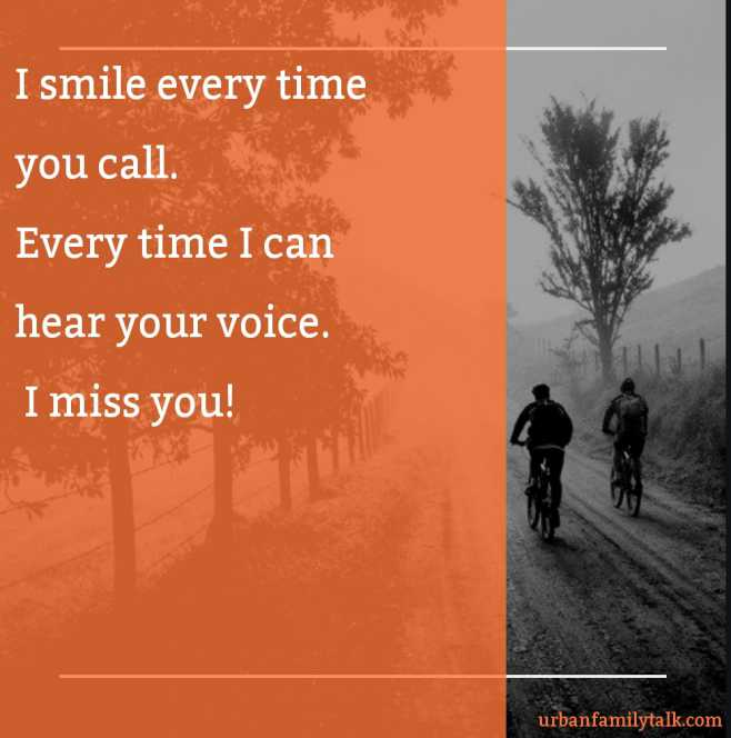 I smile every time you call. Every time I can hear your voice. I miss you!