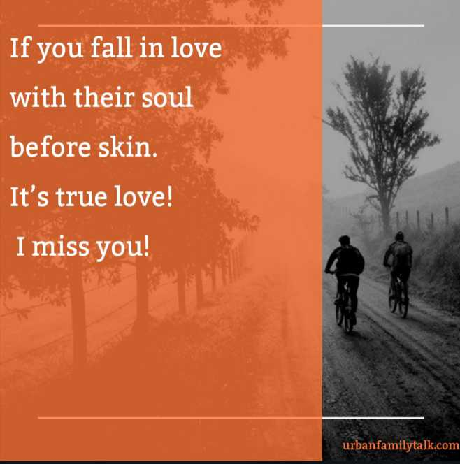 If you fall in love with their soul before skin. It's true love! I miss you!
