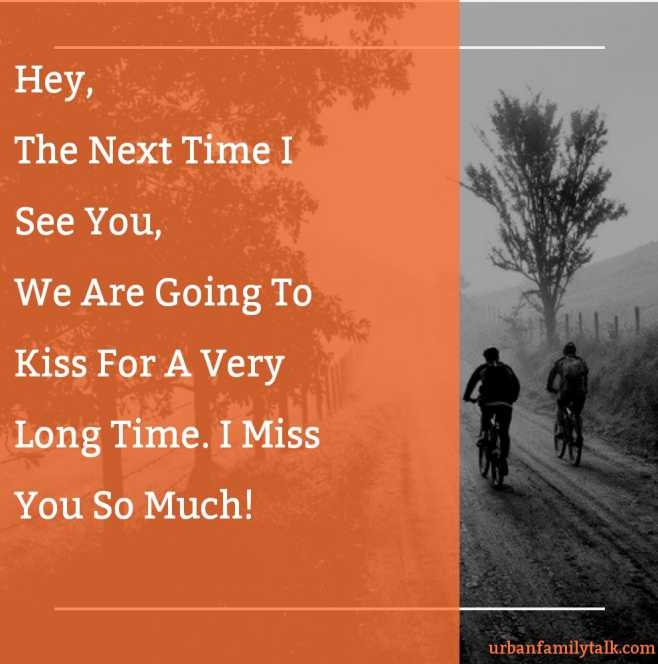 Hey, The Next Time I See You, We Are Going To Kiss For A Very Long Time. I Miss You So Much!