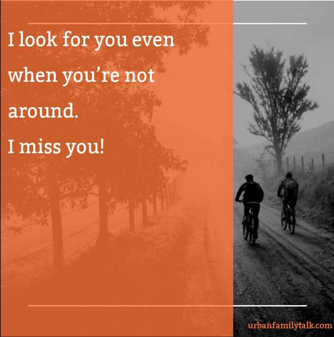I look for you even when you're not around. I miss you!