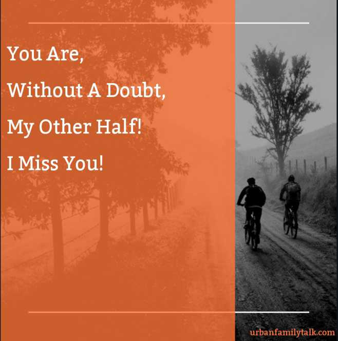 You Are, Without A Doubt, My Other Half! I Miss You!