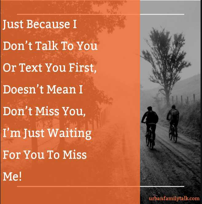 Just Because I Don't Talk To You Or Text You First, Doesn't Mean I Don't Miss You, I'm Just Waiting For You To Miss Me!