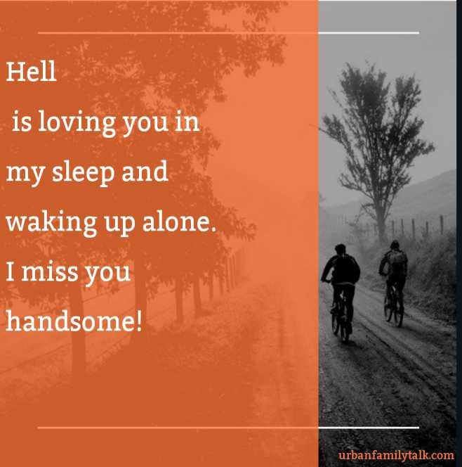 Hell is loving you in my sleep and waking up alone. I miss you handsome!