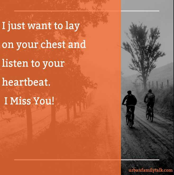 I just want to lay on your chest and listen to your heartbeat. I Miss You!