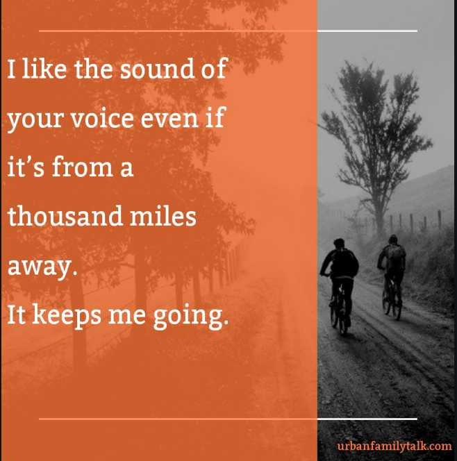 I like the sound of your voice even if it's from a thousand miles away. It keeps me going.