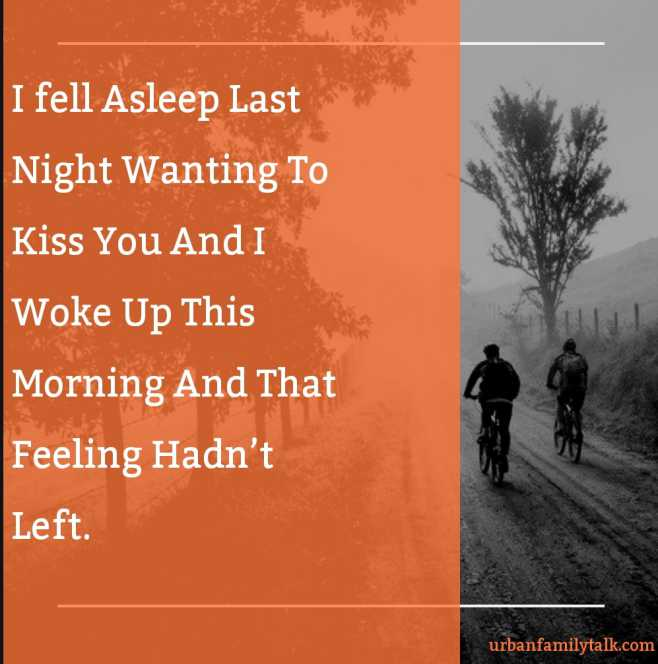 I fell Asleep Last Night Wanting To Kiss You And I Woke Up This Morning And That Feeling Hadn't Left.