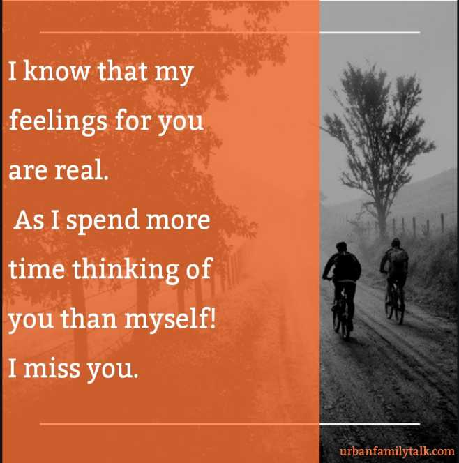 I know that my feelings for you are real. As I spend more time thinking of you than myself! I miss you.