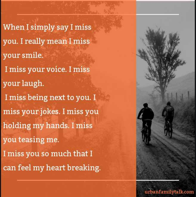 When I simply say I miss you. I really mean I miss your smile. I miss your voice. I miss your laugh. I miss being next to you. I miss your jokes. I miss you holding my hands. I miss you teasing me. I miss you so much that I can feel my heart breaking.