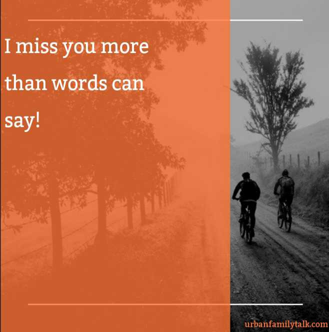 I miss you more than words can say!
