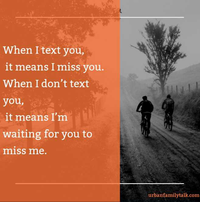 When I text you, it means I miss you. When I don't text you, it means I'm waiting for you to miss me.