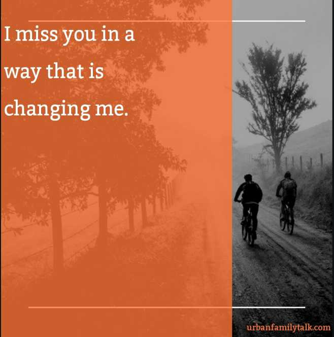 I miss you in a way that is changing me.