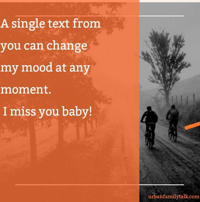 A single text from you can change my mood at any moment. I miss you baby!