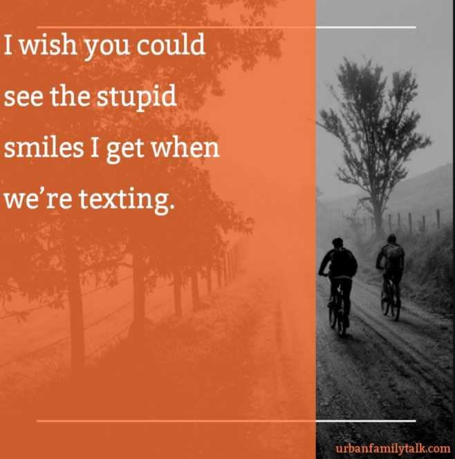 I wish you could see the stupid smiles I get when we're texting.