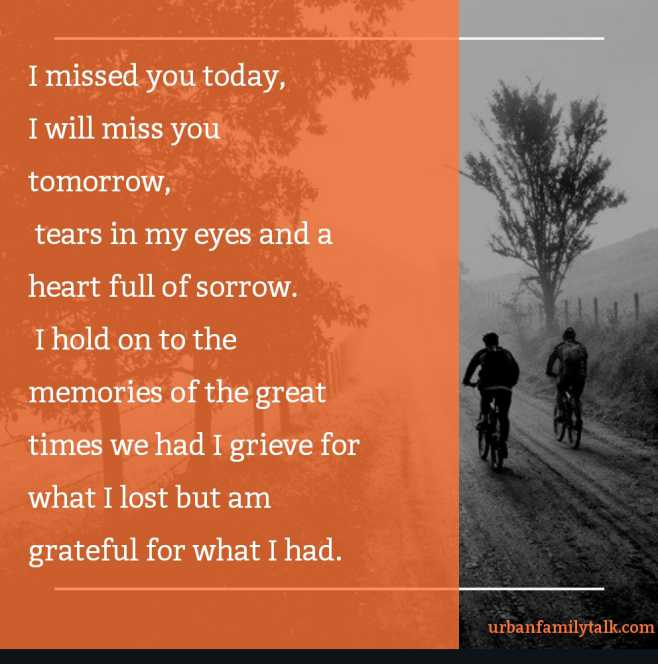 I missed you today, I will miss you tomorrow, tears in my eyes and a heart full of sorrow. I hold on to the memories of the great times we had I grieve for what I lost but am grateful for what I had.