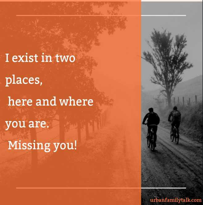 I exist in two places, here and where you are. Missing you!