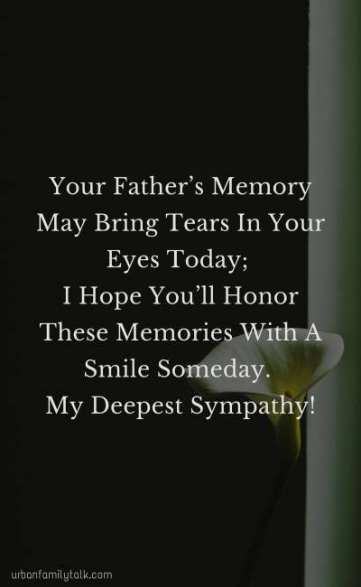 Your Father's Memory May Bring Tears In Your Eyes Today; I Hope You'll Honor These Memories With A Smile Someday. My Deepest Sympathy!
