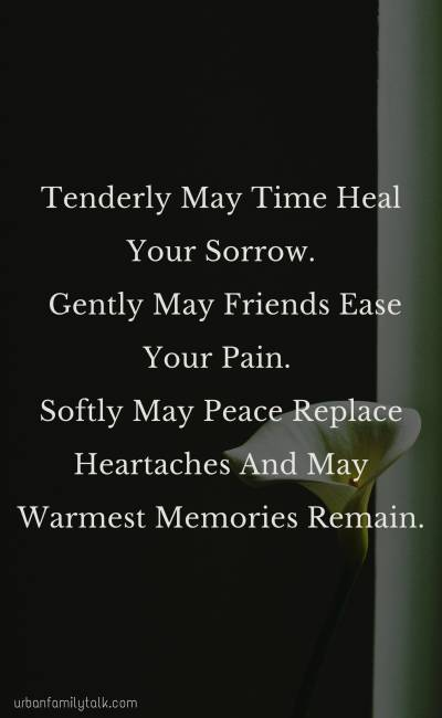 Tenderly May Time Heal Your Sorrow. Gently May Friends Ease Your Pain. Softly May Peace Replace Heartaches And May Warmest Memories Remain.