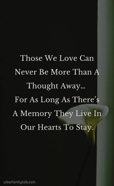 Those We Love Can Never Be More Than A Thought Away… For As Long As There's A Memory They Live In Our Hearts To Stay.