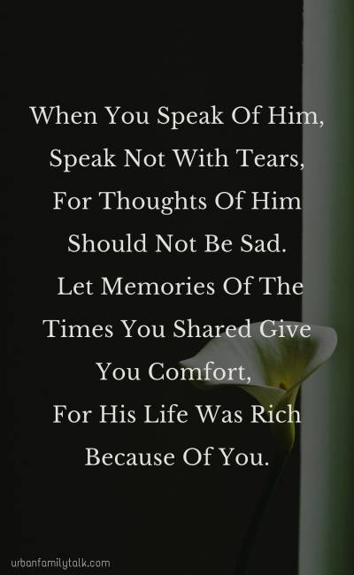 When You Speak Of Him, Speak Not With Tears, For Thoughts Of Him Should Not Be Sad. Let Memories Of The Times You Shared Give You Comfort, For His Life Was Rich Because Of You.