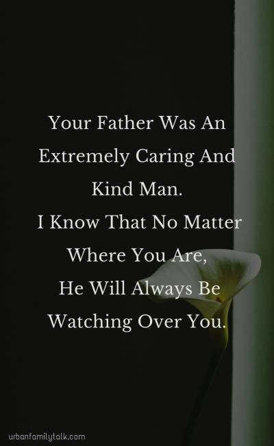 Your Father Was An Extremely Caring And Kind Man. I Know That No Matter Where You Are, He Will Always Be Watching Over You.