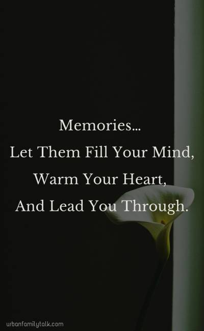 Memories… Let Them Fill Your Mind, Warm Your Heart, And Lead You Through.