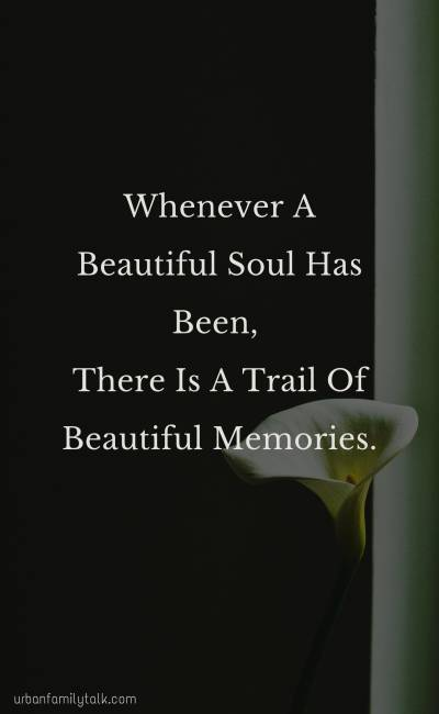 Whenever A Beautiful Soul Has Been, There Is A Trail Of Beautiful Memories.