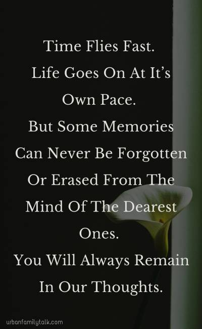 Time Flies Fast. Life Goes On At It's Own Pace. But Some Memories Can Never Be Forgotten Or Erased From The Mind Of The Dearest Ones. You Will Always Remain In Our Thoughts.
