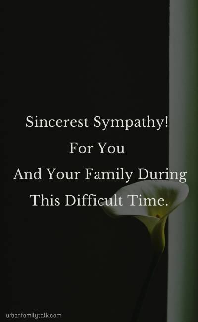 Sincerest Sympathy! For You And Your Family During This Difficult Time.