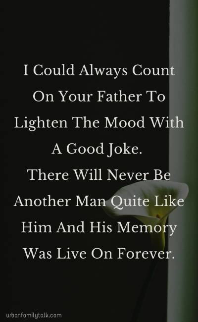 I Could Always Count On Your Father To Lighten The Mood With A Good Joke. There Will Never Be Another Man Quite Like Him And His Memory Was Live On Forever.