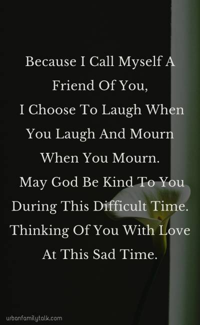 Because I Call Myself A Friend Of You, I Choose To Laugh When You Laugh And Mourn When You Mourn. May God Be Kind To You During This Difficult Time. Thinking Of You With Love At This Sad Time.