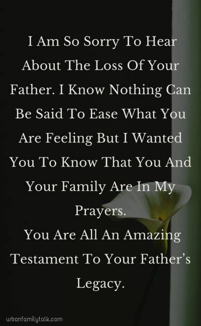 I Am So Sorry To Hear About The Loss Of Your Father. I Know Nothing Can Be Said To Ease What You Are Feeling But I Wanted You To Know That You And Your Family Are In My Prayers. You Are All An Amazing Testament To Your Father's Legacy.