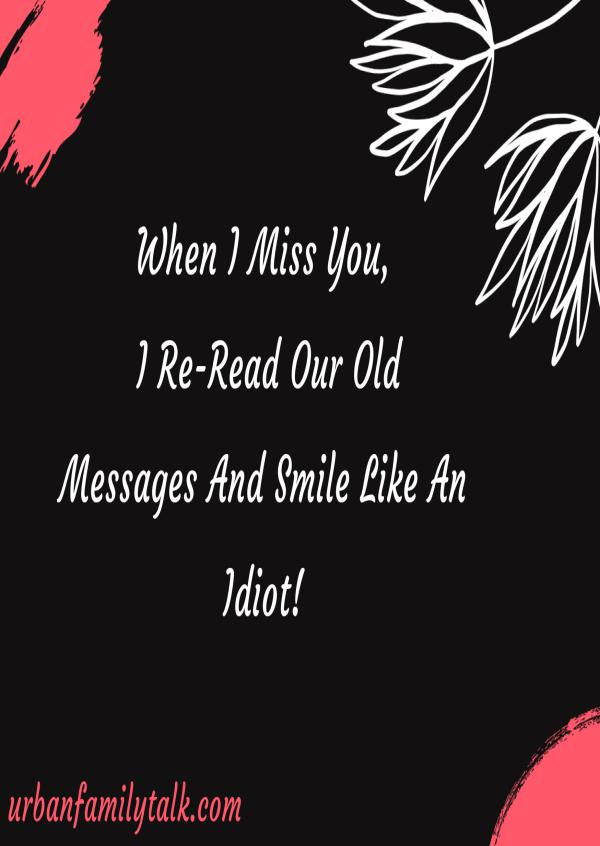 When I Miss You, I Re-Read Our Old Messages And Smile Like An Idiot!